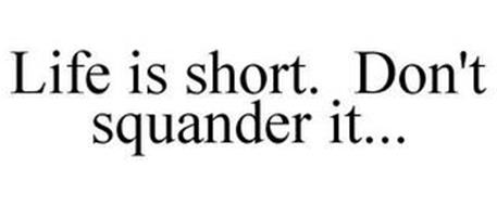LIFE IS SHORT. DON'T SQUANDER IT...