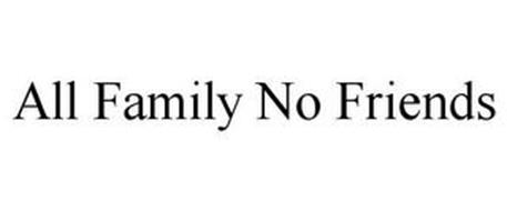 ALL FAMILY NO FRIENDS