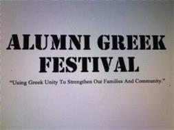 "ALUMNI GREEK FESTIVAL ""USING GREEK UNITY TO STRENGTHEN OUR FAMILIES AND COMMUNITY."""