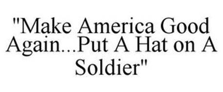 """""""MAKE AMERICA GOOD AGAIN...PUT A HAT ON A SOLDIER"""""""