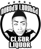 NOBODY LAUGHED CLEAR LIQUOR