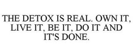 THE DETOX IS REAL. OWN IT, LIVE IT, BE IT, DO IT AND IT'S DONE.