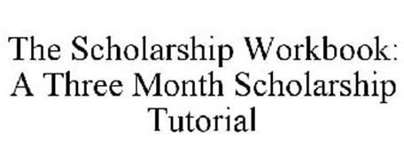 THE SCHOLARSHIP WORKBOOK: A THREE MONTH SCHOLARSHIP TUTORIAL