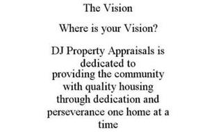 THE VISION WHERE IS YOUR VISION? DJ PROPERTY APPRAISALS IS DEDICATED TO PROVIDING THE COMMUNITY WITH QUALITY HOUSING THROUGH DEDICATION AND PERSEVERANCE ONE HOME AT A TIME