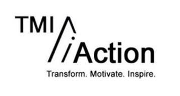 TMI ACTION TRANSFORM. MOTIVATE. INSPIRE.