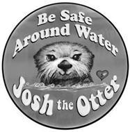 BE SAFE AROUND WATER J JOSH THE OTTER
