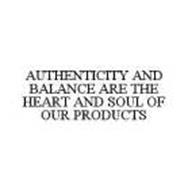 AUTHENTICITY AND BALANCE ARE THE HEART AND SOUL OF OUR PRODUCTS