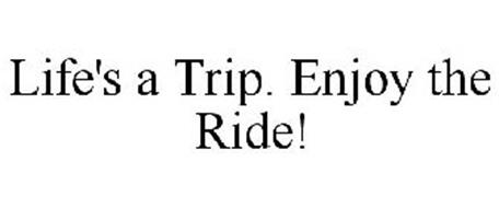 LIFE'S A TRIP. ENJOY THE RIDE!