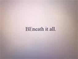 BENEATH IT ALL