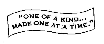 """""""ONE OF A KIND... MADE ONE AT A TIME."""""""