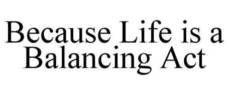 BECAUSE LIFE IS A BALANCING ACT