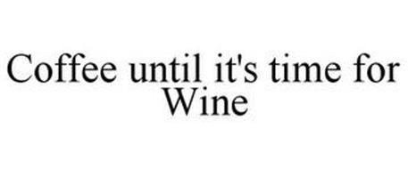 COFFEE UNTIL IT'S TIME FOR WINE