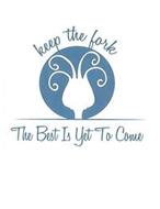 KEEP THE FORK THE BEST IS YET TO COME
