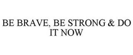 BE BRAVE, BE STRONG & DO IT NOW