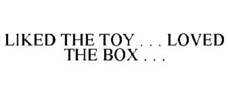 LIKED THE TOY . . . LOVED THE BOX . . .