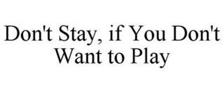DON'T STAY, IF YOU DON'T WANT TO PLAY