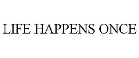 LIFE HAPPENS ONCE