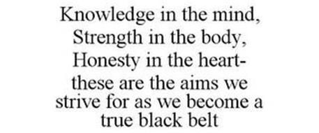 KNOWLEDGE IN THE MIND, STRENGTH IN THE BODY, HONESTY IN THE HEART- THESE ARE THE AIMS WE STRIVE FOR AS WE BECOME A TRUE BLACK BELT