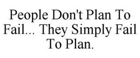 PEOPLE DON'T PLAN TO FAIL... THEY SIMPLY FAIL TO PLAN.