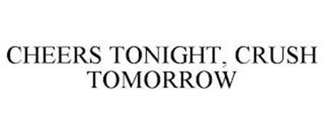 CHEERS TONIGHT, CRUSH TOMORROW