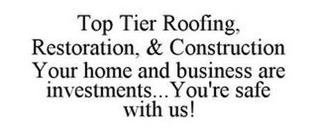 TOP TIER ROOFING, RESTORATION, & CONSTRUCTION YOUR HOME AND BUSINESS ARE INVESTMENTS... YOU'RE SAFE WITH US!