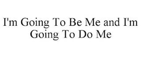 I'M GOING TO BE ME AND I'M GOING TO DO ME