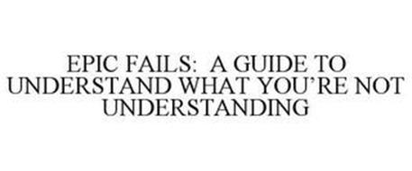 EPIC FAILS: A GUIDE TO UNDERSTAND WHAT YOU'RE NOT UNDERSTANDING