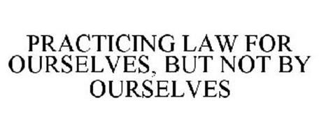 PRACTICING LAW FOR OURSELVES, BUT NOT BY OURSELVES
