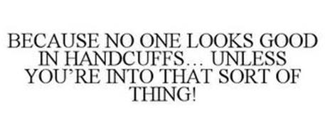 BECAUSE NO ONE LOOKS GOOD IN HANDCUFFS... UNLESS YOU'RE INTO THAT SORT OF THING!