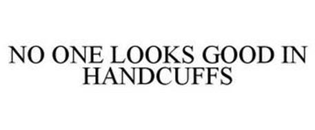 NO ONE LOOKS GOOD IN HANDCUFFS