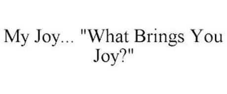 """MY JOY... """"WHAT BRINGS YOU JOY?"""""""