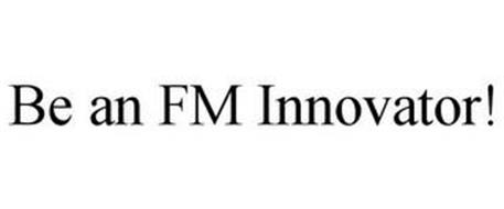 BE AN FM INNOVATOR!