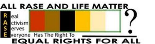 ALL RASE AND LIFE MATTER REAL ACTIVISM SERVES EVERYONE HAS THE RIGHT TO ? EQUAL RIGHTS FOR ALL