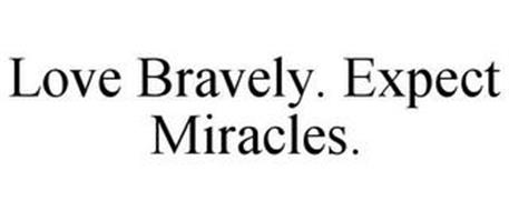 LOVE BRAVELY. EXPECT MIRACLES.