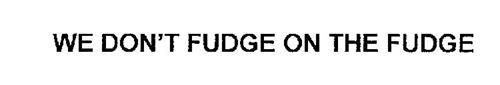 WE DON'T FUDGE ON THE FUDGE