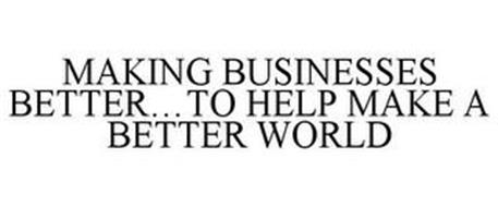 MAKING BUSINESSES BETTER...TO HELP MAKE A BETTER WORLD
