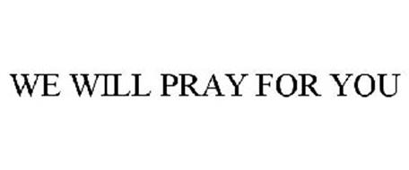 WE WILL PRAY FOR YOU