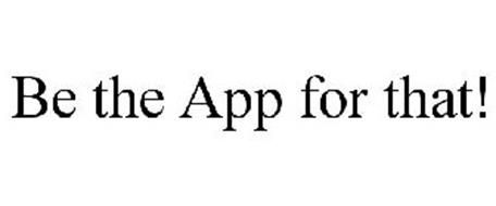 BE THE APP FOR THAT!
