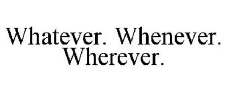 WHATEVER. WHENEVER. WHEREVER.