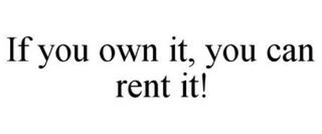 IF YOU OWN IT, YOU CAN RENT IT!