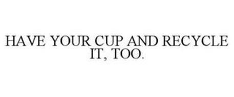 HAVE YOUR CUP AND RECYCLE IT, TOO.