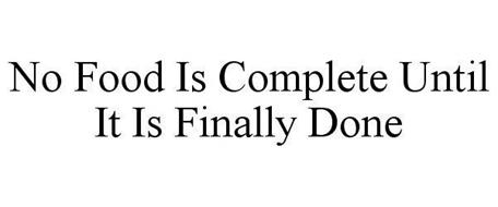 NO FOOD IS COMPLETE UNTIL IT IS FINALLY DONE