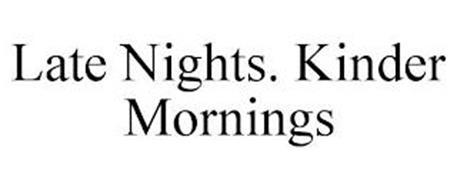 LATE NIGHTS. KINDER MORNINGS