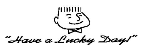 """""""HAVE A LUCKY DAY!"""""""