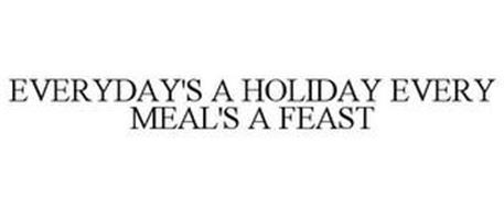 EVERYDAY'S A HOLIDAY EVERY MEAL'S A FEAST