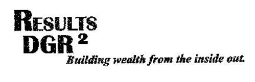 RESULTS DGR 2 BUILDING WEALTH FROM THE INSIDE OUT.