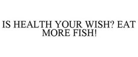 IS HEALTH YOUR WISH? EAT MORE FISH!
