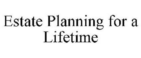 ESTATE PLANNING FOR A LIFETIME