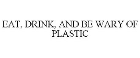 EAT, DRINK, AND BE WARY OF PLASTIC