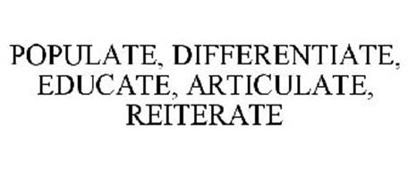 POPULATE, DIFFERENTIATE, EDUCATE, ARTICULATE, REITERATE